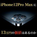 iPhone12ProMaxに13万円の価値はあるのか